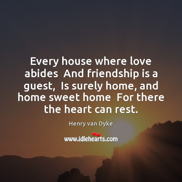 Every house where love abides  And friendship is a guest,  Is surely Henry van Dyke Picture Quote