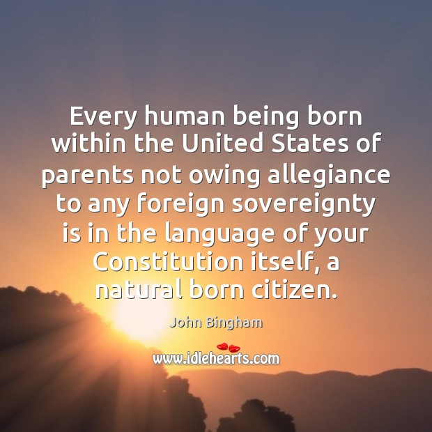 Every human being born within the United States of parents not owing John Bingham Picture Quote