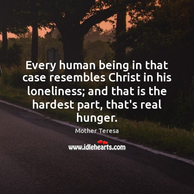 Every human being in that case resembles Christ in his loneliness; and Image