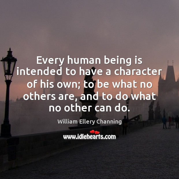 Every human being is intended to have a character of his own; William Ellery Channing Picture Quote