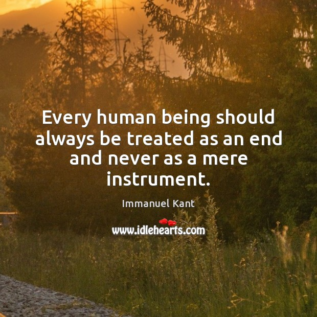 Every human being should always be treated as an end and never as a mere instrument. Immanuel Kant Picture Quote