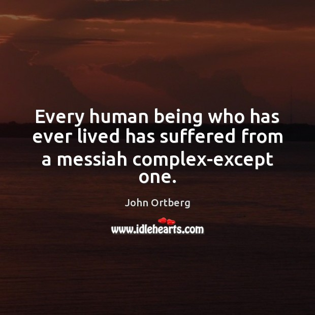 Every human being who has ever lived has suffered from a messiah complex-except one. Image