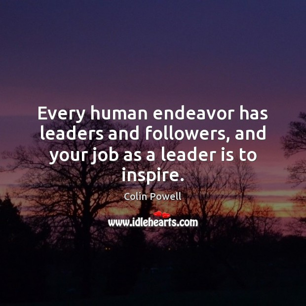 Every human endeavor has leaders and followers, and your job as a leader is to inspire. Colin Powell Picture Quote