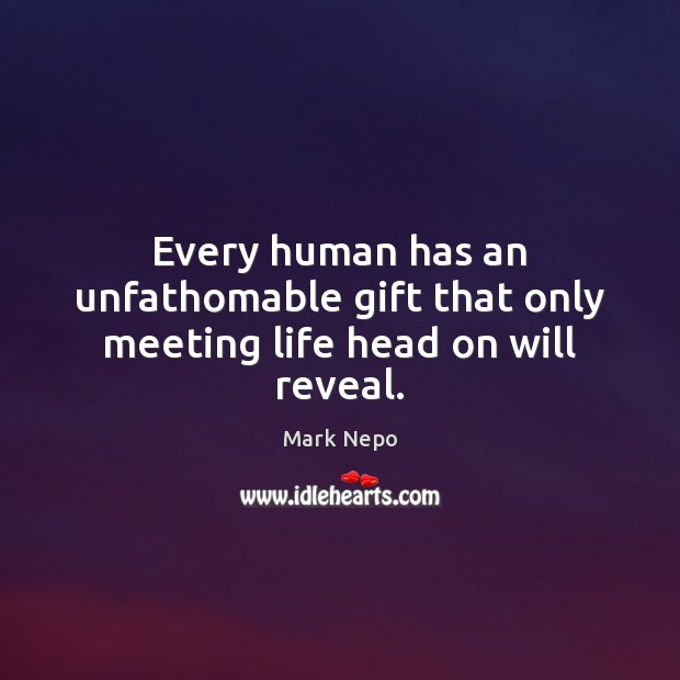 Every human has an unfathomable gift that only meeting life head on will reveal. Image