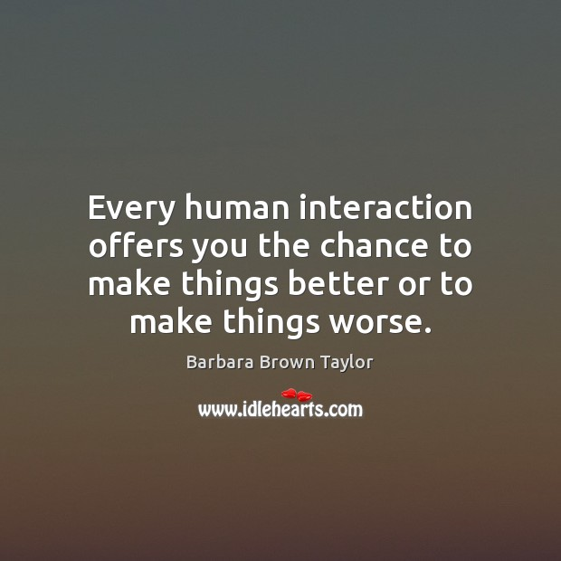 Every human interaction offers you the chance to make things better or Barbara Brown Taylor Picture Quote