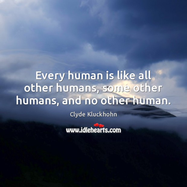Every human is like all other humans, some other humans, and no other human. Image