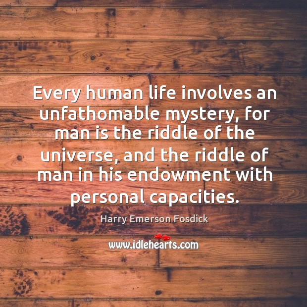 Every human life involves an unfathomable mystery, for man is the riddle of the universe Image