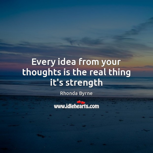 Every idea from your thoughts is the real thing it's strength Rhonda Byrne Picture Quote