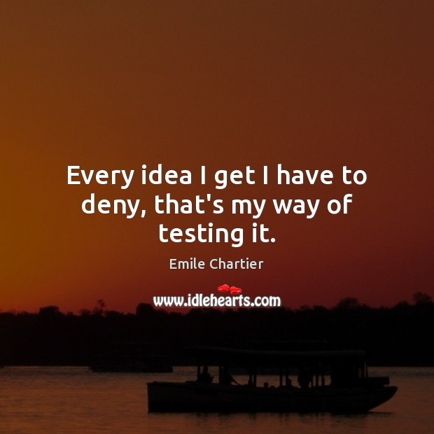 Every idea I get I have to deny, that's my way of testing it. Image
