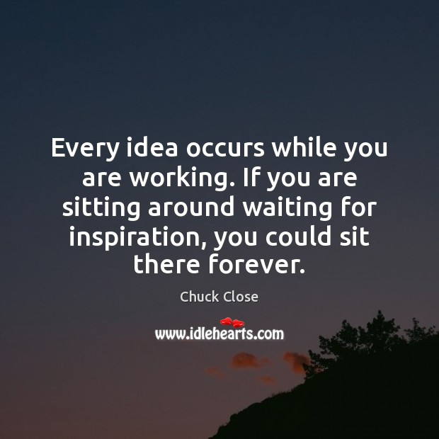 Image, Every idea occurs while you are working. If you are sitting around