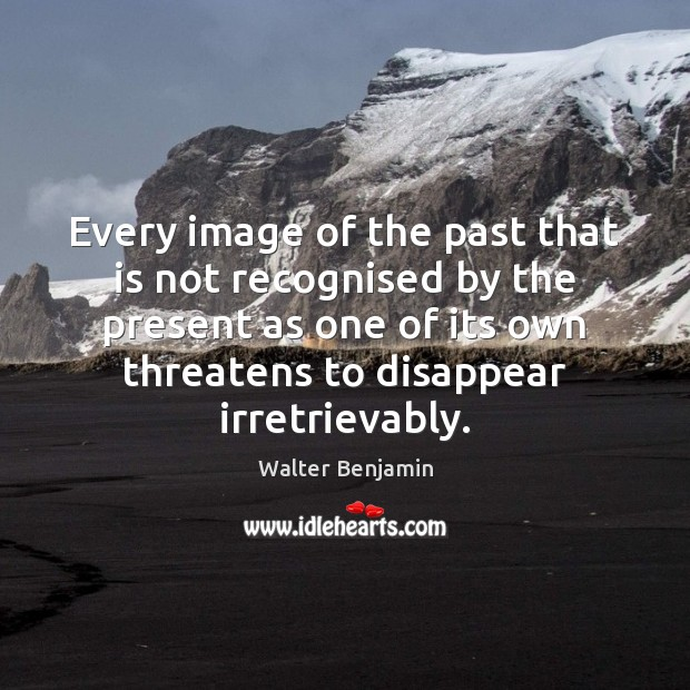 Every image of the past that is not recognised by the present Image