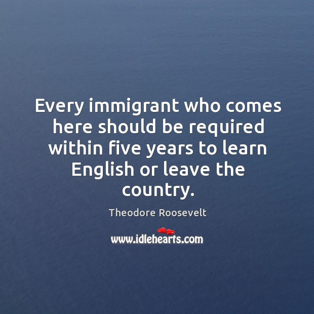 Every immigrant who comes here should be required within five years to learn english or leave the country. Image