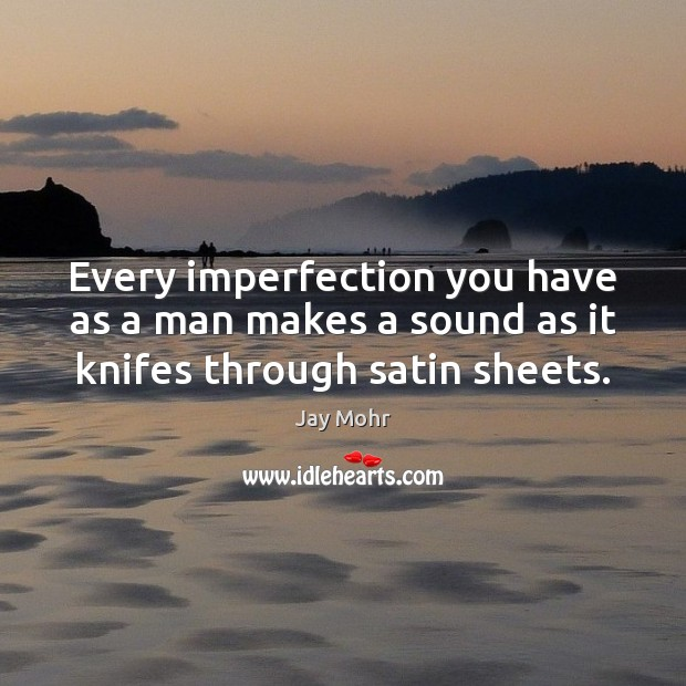 Every imperfection you have as a man makes a sound as it knifes through satin sheets. Imperfection Quotes Image