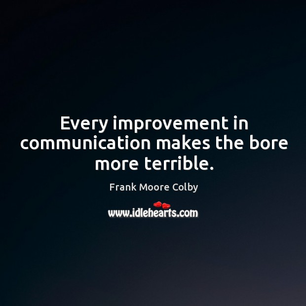 Every improvement in communication makes the bore more terrible. Image