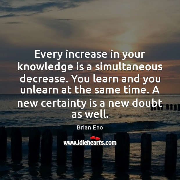 Every increase in your knowledge is a simultaneous decrease. You learn and Image