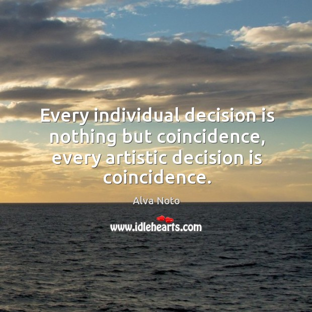 Image, Every individual decision is nothing but coincidence, every artistic decision is coincidence.