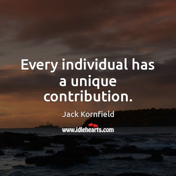 Every individual has a unique contribution. Jack Kornfield Picture Quote