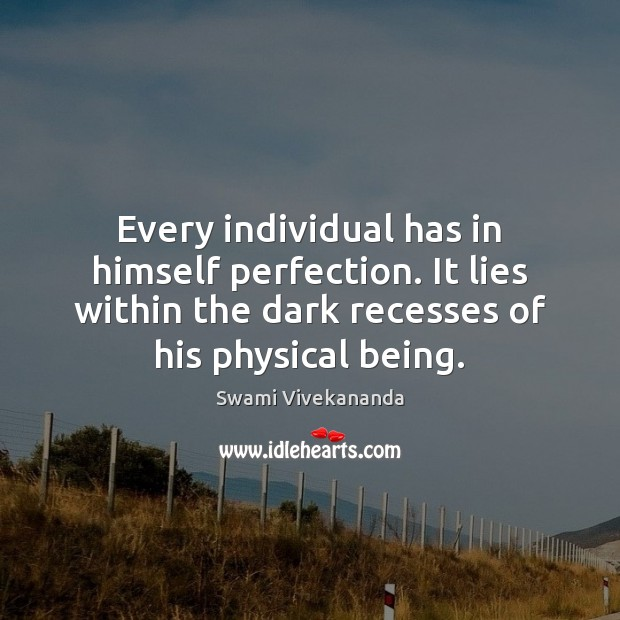 Every individual has in himself perfection. It lies within the dark recesses Image