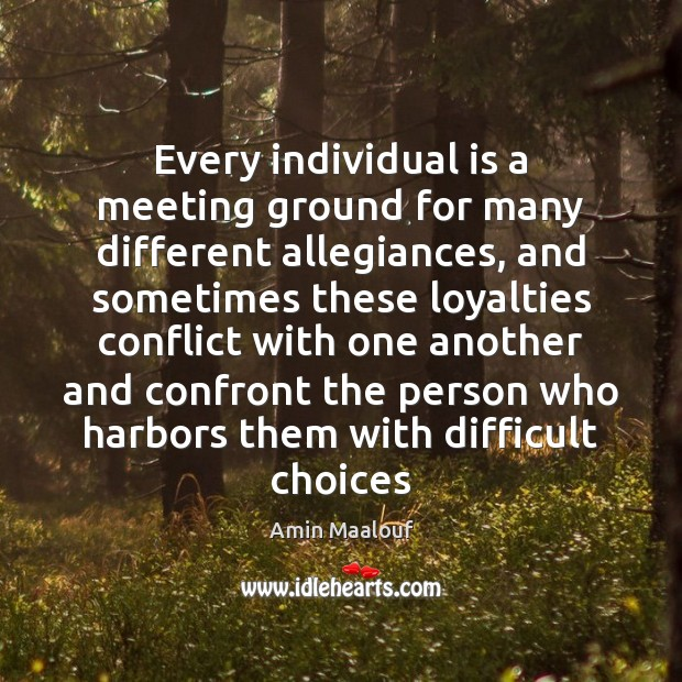 Every individual is a meeting ground for many different allegiances, and sometimes Amin Maalouf Picture Quote