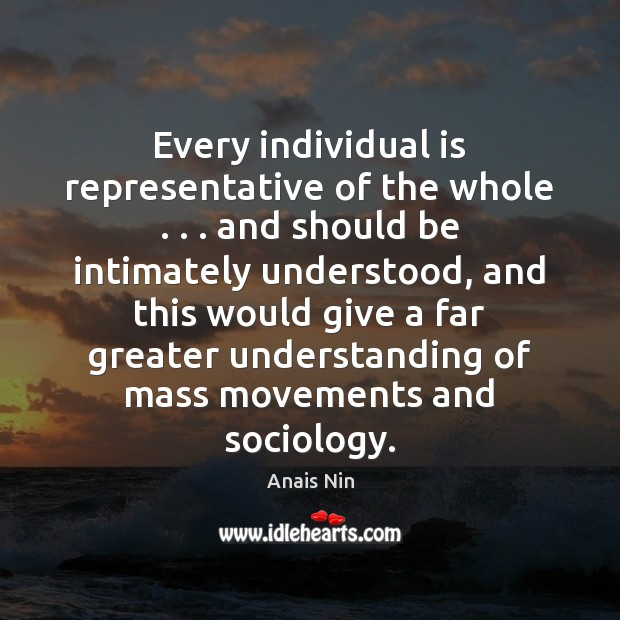 Every individual is representative of the whole . . . and should be intimately understood, Anais Nin Picture Quote