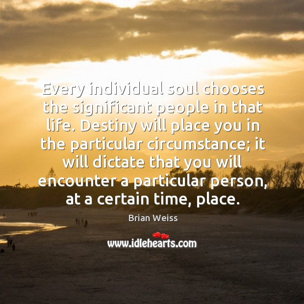 Every individual soul chooses the significant people in that life. Destiny will Image