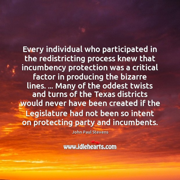 Every individual who participated in the redistricting process knew that incumbency protection John Paul Stevens Picture Quote