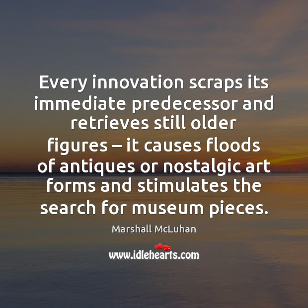 Every innovation scraps its immediate predecessor and retrieves still older figures – it Image