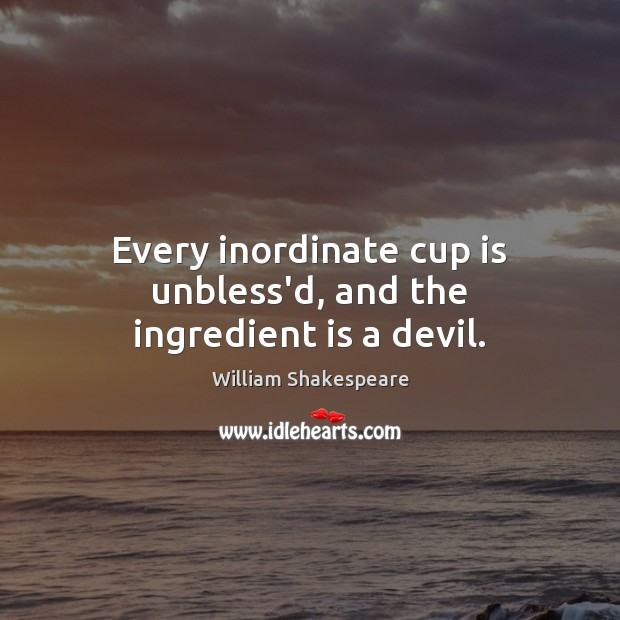 Every inordinate cup is unbless'd, and the ingredient is a devil. Image
