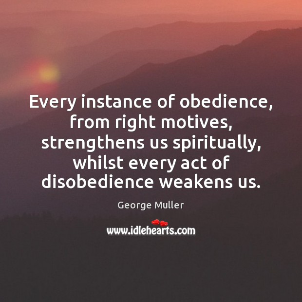 Image, Every instance of obedience, from right motives, strengthens us spiritually, whilst every