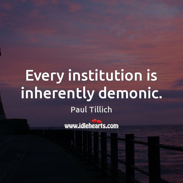 Every institution is inherently demonic. Paul Tillich Picture Quote