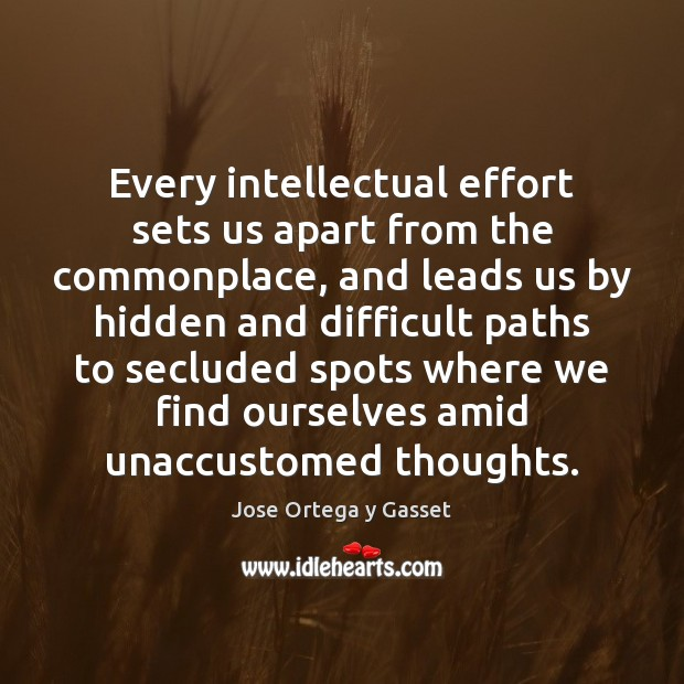 Every intellectual effort sets us apart from the commonplace, and leads us Image