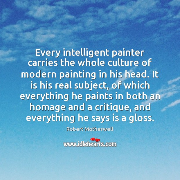 Every intelligent painter carries the whole culture of modern painting in his Robert Motherwell Picture Quote