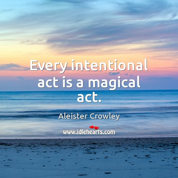 Every intentional act is a magical act. Aleister Crowley Picture Quote