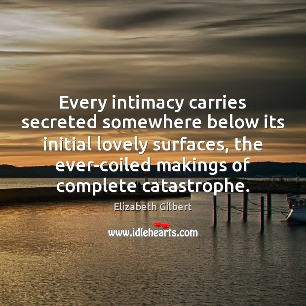 Every intimacy carries secreted somewhere below its initial lovely surfaces, the ever-coiled Image