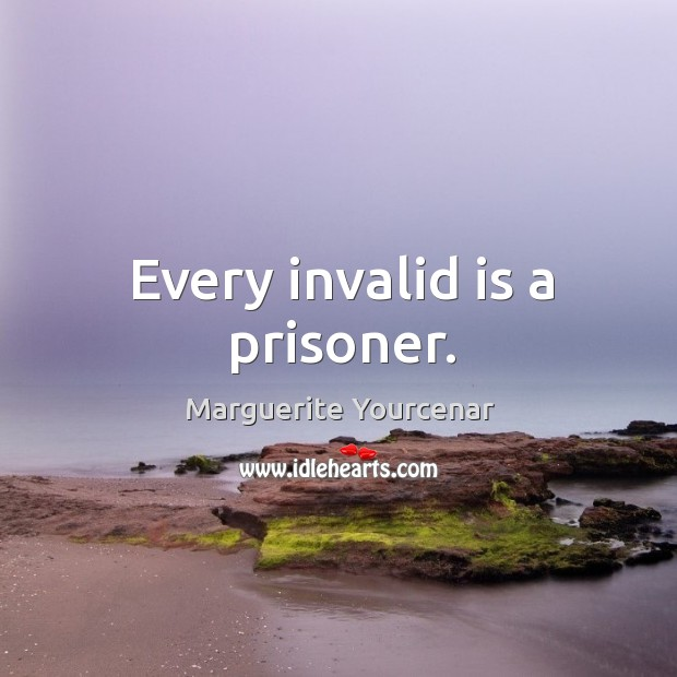 Every invalid is a prisoner. Marguerite Yourcenar Picture Quote
