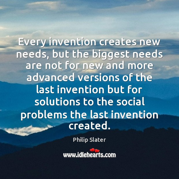 Every invention creates new needs, but the biggest needs are not for Image