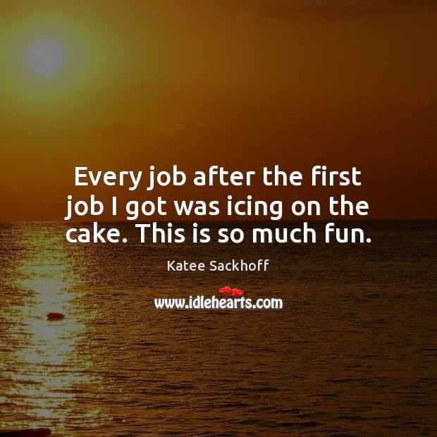 Every job after the first job I got was icing on the cake. This is so much fun. Katee Sackhoff Picture Quote