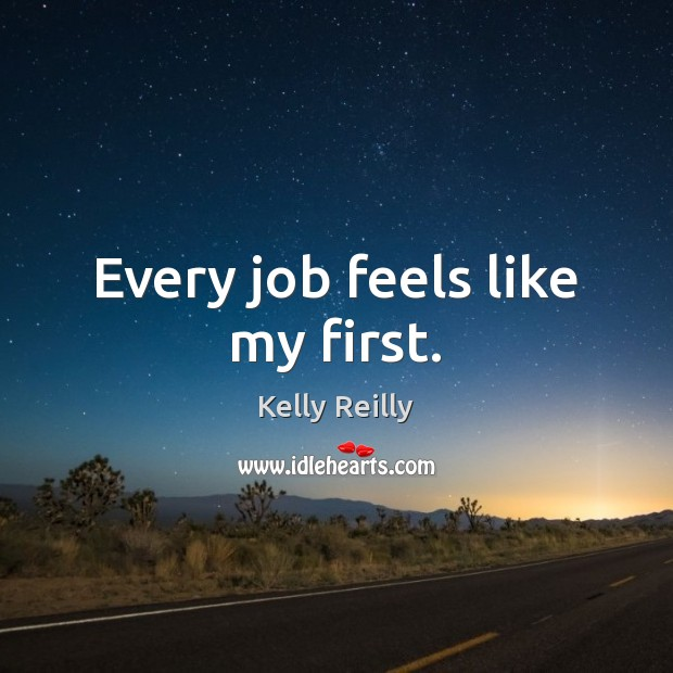 Every job feels like my first. Kelly Reilly Picture Quote