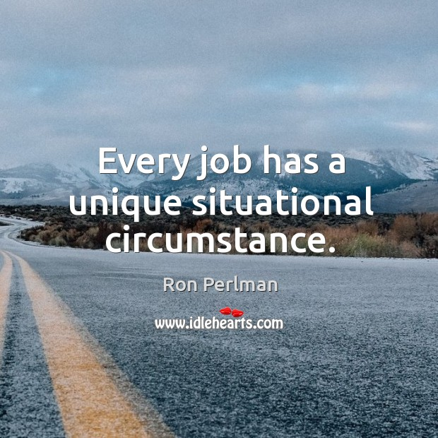 Every job has a unique situational circumstance. Image