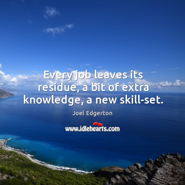 Every job leaves its residue, a bit of extra knowledge, a new skill-set. Joel Edgerton Picture Quote