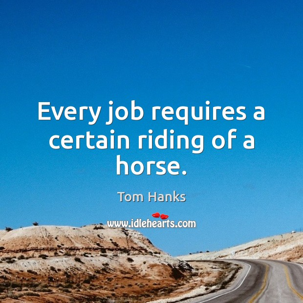 Every job requires a certain riding of a horse. Tom Hanks Picture Quote