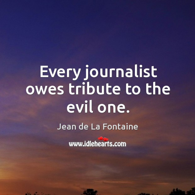 Every journalist owes tribute to the evil one. Image