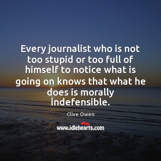 Every journalist who is not too stupid or too full of himself Clive Owen Picture Quote