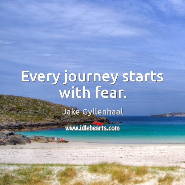 Every journey starts with fear. Jake Gyllenhaal Picture Quote