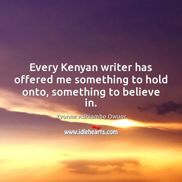 Every Kenyan writer has offered me something to hold onto, something to believe in. Yvonne Adhiambo Owuor Picture Quote