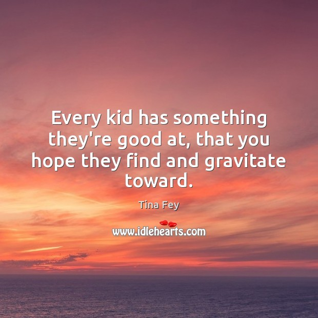 Every kid has something they're good at, that you hope they find and gravitate toward. Tina Fey Picture Quote