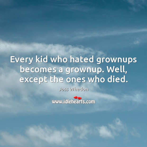 Every kid who hated grownups becomes a grownup. Well, except the ones who died. Joss Whedon Picture Quote