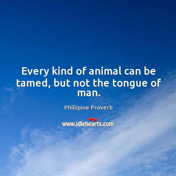 Every kind of animal can be tamed, but not the tongue of man. Phillipine Proverbs Image