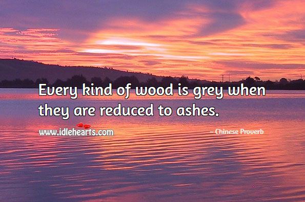 Every Kind Of Wood Is Grey When They Are Reduced To Ashes.