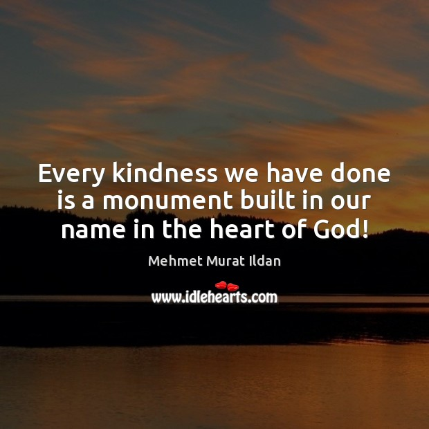 Image, Every kindness we have done is a monument built in our name in the heart of God!